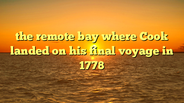 the remote bay where Cook landed on his final voyage in 1778