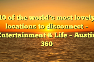 10 of the world's most lovely locations to disconnect – Entertainment & Life – Austin 360