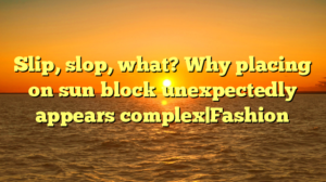 Slip, slop, what? Why placing on sun block unexpectedly appears complex|Fashion