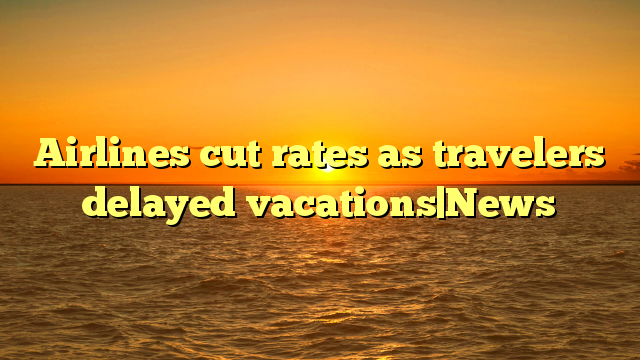 Airlines cut rates as travelers delayed vacations|News