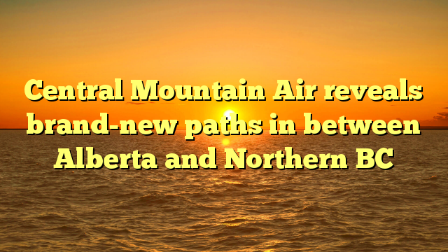 Central Mountain Air reveals brand-new paths in between Alberta and Northern BC