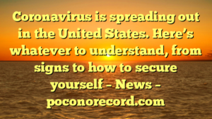 Coronavirus is spreading out in the United States. Here's whatever to understand, from signs to how to secure yourself – News – poconorecord.com