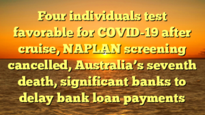 Four individuals test favorable for COVID-19 after cruise, NAPLAN screening cancelled, Australia's seventh death, significant banks to delay bank loan payments