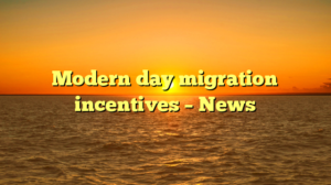 Modern day migration incentives – News