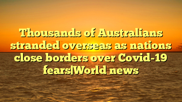 Thousands of Australians stranded overseas as nations close borders over Covid-19 fears|World news