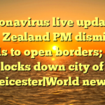 Coronavirus live updates: New Zealand PM dismisses calls to open borders; UK locks down city of Leicester|World news