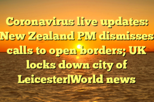 Coronavirus live updates: New Zealand PM dismisses calls to open borders; UK locks down city of Leicester|World news