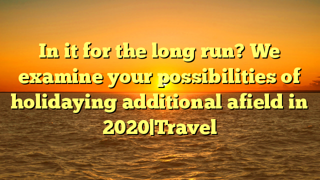 In it for the long run? We examine your possibilities of holidaying additional afield in 2020|Travel