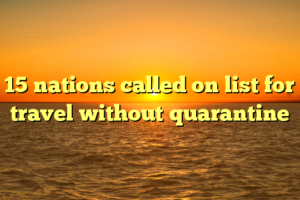 15 nations called on list for travel without quarantine