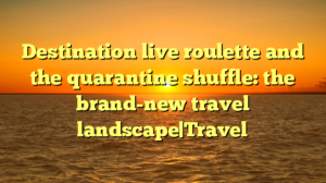 Destination live roulette and the quarantine shuffle: the brand-new travel landscape|Travel