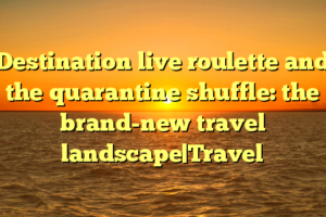 Destination live roulette and the quarantine shuffle: the brand-new travel landscape|Travel