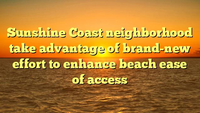 Sunshine Coast neighborhood take advantage of brand-new effort to enhance beach ease of access