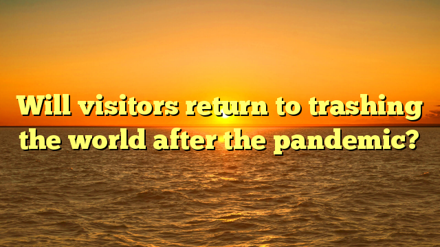 Will visitors return to trashing the world after the pandemic?