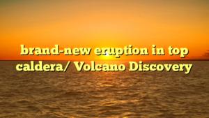 brand-new eruption in top caldera/ Volcano Discovery