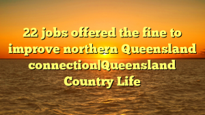 22 jobs offered the fine to improve northern Queensland connection|Queensland Country Life