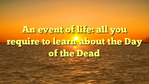 An event of life: all you require to learn about the Day of the Dead