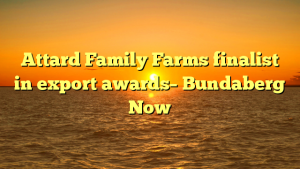 Attard Family Farms finalist in export awards– Bundaberg Now