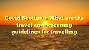 Covid Scotland: What are the travel and screening guidelines for travelling