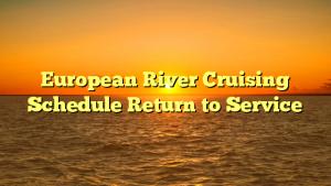 European River Cruising Schedule Return to Service
