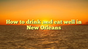 How to drink and eat well in New Orleans