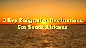 3 Key Emigration Destinations For South Africans