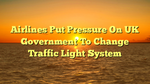 Airlines Put Pressure On UK Government To Change Traffic Light System