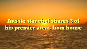 Aussie star chef shares 3 of his premier areas from house