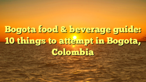 Bogota food & beverage guide: 10 things to attempt in Bogota, Colombia
