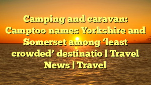 Camping and caravan: Camptoo names Yorkshire and Somerset among 'least crowded' destinatio | Travel News | Travel