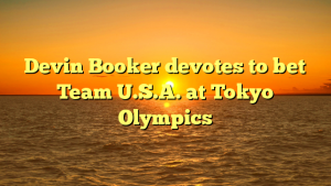 Devin Booker devotes to bet Team U.S.A. at Tokyo Olympics