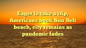 Eager to take a trip, Americans book Sun Belt beach, city remains as pandemic fades