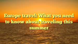 Europe travel: What you need to know about traveling this summer