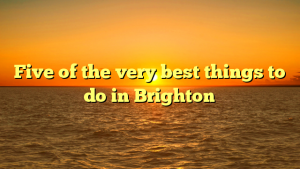 Five of the very best things to do in Brighton