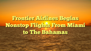 Frontier Airlines Begins Nonstop Flights From Miami to The Bahamas