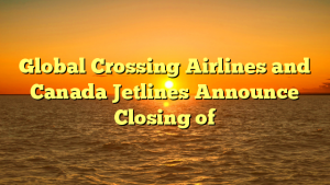 Global Crossing Airlines and Canada Jetlines Announce Closing of