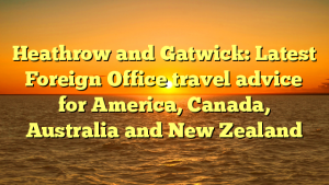 Heathrow and Gatwick: Latest Foreign Office travel advice for America, Canada, Australia and New Zealand