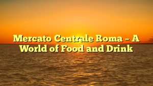 Mercato Centrale Roma – A World of Food and Drink