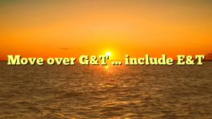 Move over G&T … include E&T