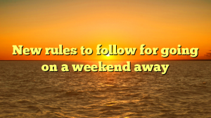 New rules to follow for going on a weekend away