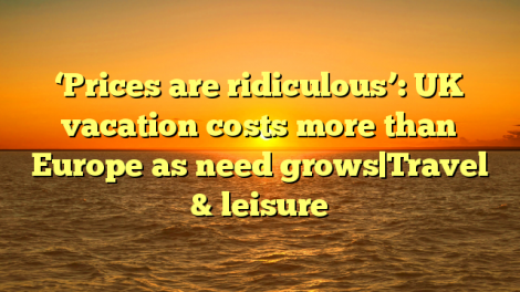 'Prices are ridiculous': UK vacation costs more than Europe as need grows|Travel & leisure