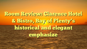 Room Review: Clarence Hotel & Bistro, Bay of Plenty's historical and elegant emphasize