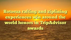 Rotorua rafting and ziplining experiences win around the world honors in TripAdvisor awards