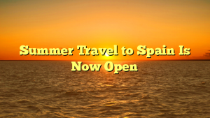 Summer Travel to Spain Is Now Open