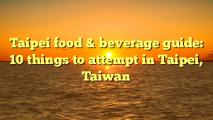 Taipei food & beverage guide: 10 things to attempt in Taipei, Taiwan