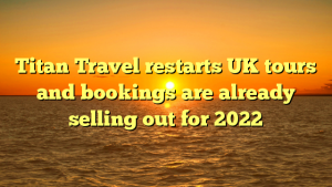 Titan Travel restarts UK tours and bookings are already selling out for 2022