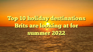 Top 10 holiday destinations Brits are looking at for summer 2022