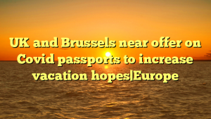 UK and Brussels near offer on Covid passports to increase vacation hopes|Europe
