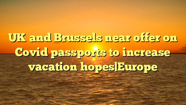 UK and Brussels near offer on Covid passports to increase vacation hopes Europe