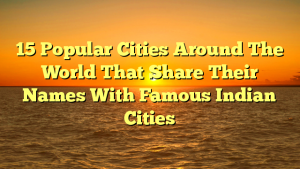 15 Popular Cities Around The World That Share Their Names With Famous Indian Cities