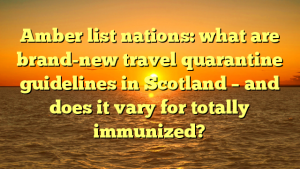 Amber list nations: what are brand-new travel quarantine guidelines in Scotland – and does it vary for totally immunized?